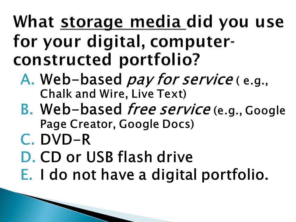 A.Web-based pay for service (e.g., Chalk and Wire, Live Text ) B.Web-based free service (e.g., Google Page Creator, Google Docs) C.Microsoft Office software D.Other digital portfolio development software (e.g., Dreamweaver) E.I do not have a digital portfolio.