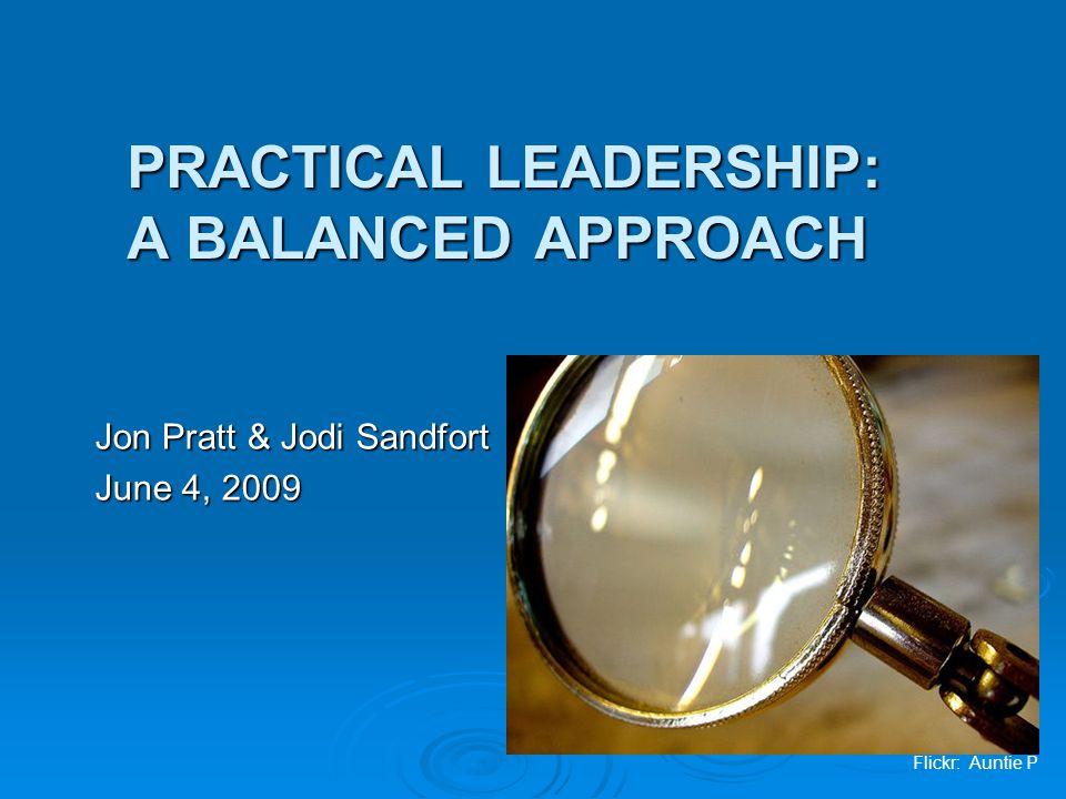 PRACTICAL LEADERSHIP: A BALANCED APPROACH Jon Pratt & Jodi Sandfort June 4, 2009 Flickr: Auntie P