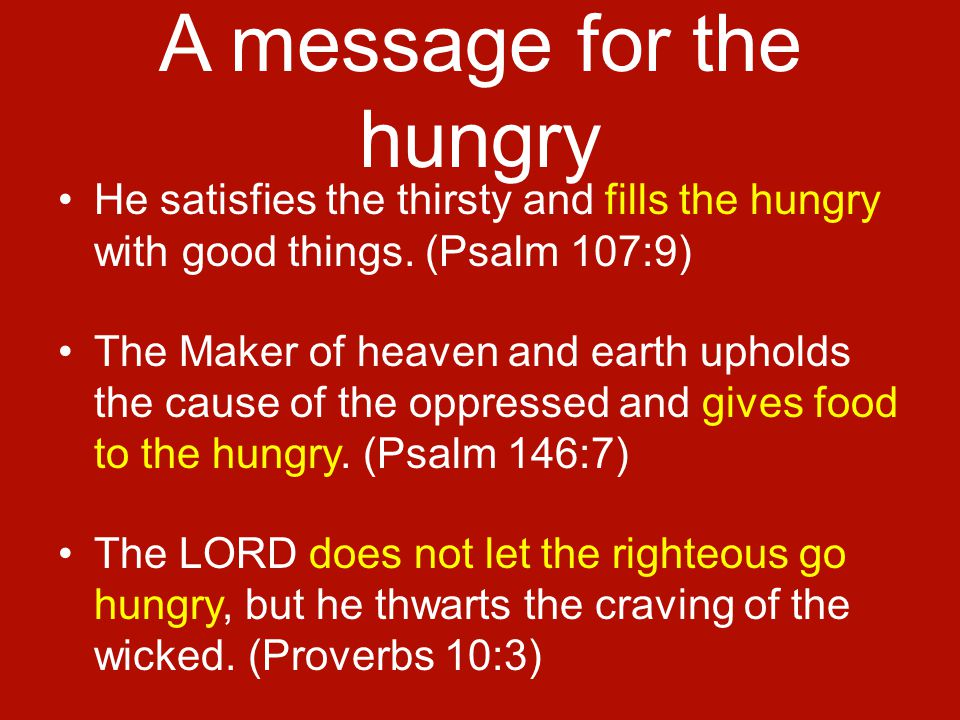 A message for the hungry He satisfies the thirsty and fills the hungry with good things.