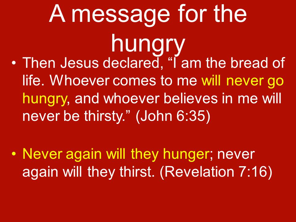 A message for the hungry Then Jesus declared, I am the bread of life.