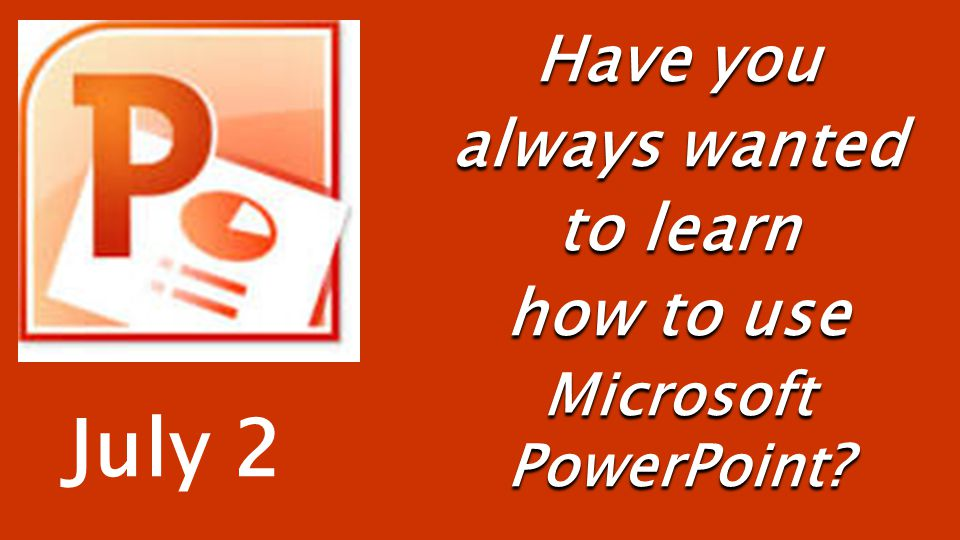 Have you always wanted to learn how to use Microsoft PowerPoint? July 2