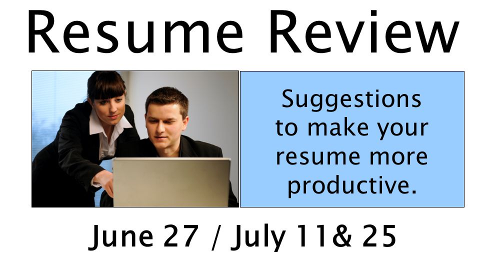Resume Review Suggestions to make your resume more productive. June 27 / July 11& 25