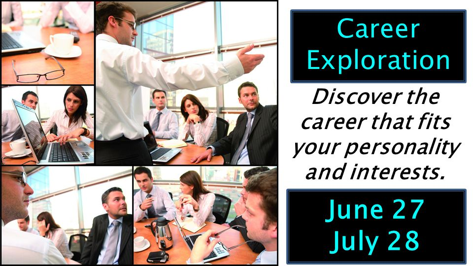 June 27 July 28 Career Exploration Discover the career that fits your personality and interests.