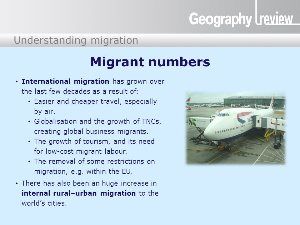 Understanding migration Migrant numbers International migration has grown over the last few decades as a result of: Easier and cheaper travel, especially by air.