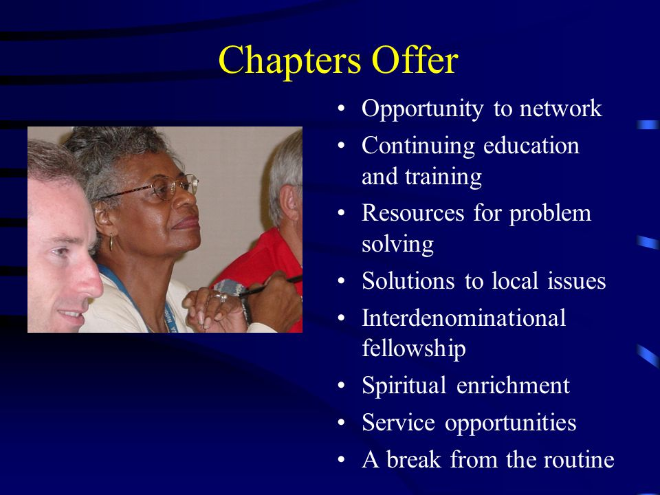 Chapters Offer Opportunity to network Continuing education and training Resources for problem solving Solutions to local issues Interdenominational fellowship Spiritual enrichment Service opportunities A break from the routine