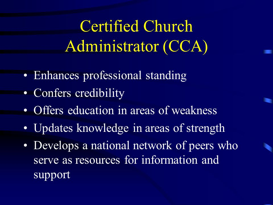 Certified Church Administrator (CCA) Enhances professional standing Confers credibility Offers education in areas of weakness Updates knowledge in areas of strength Develops a national network of peers who serve as resources for information and support