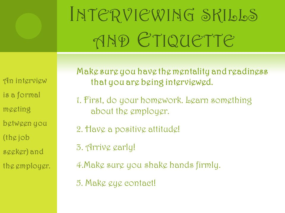 I NTERVIEWING SKILLS AND E TIQUETTE Make sure you have the mentality and readiness that you are being interviewed.
