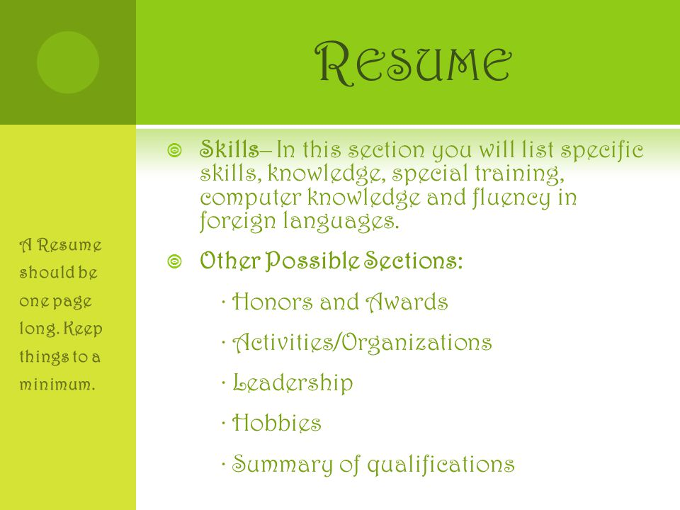 R ESUME  Skills– In this section you will list specific skills, knowledge, special training, computer knowledge and fluency in foreign languages.  O