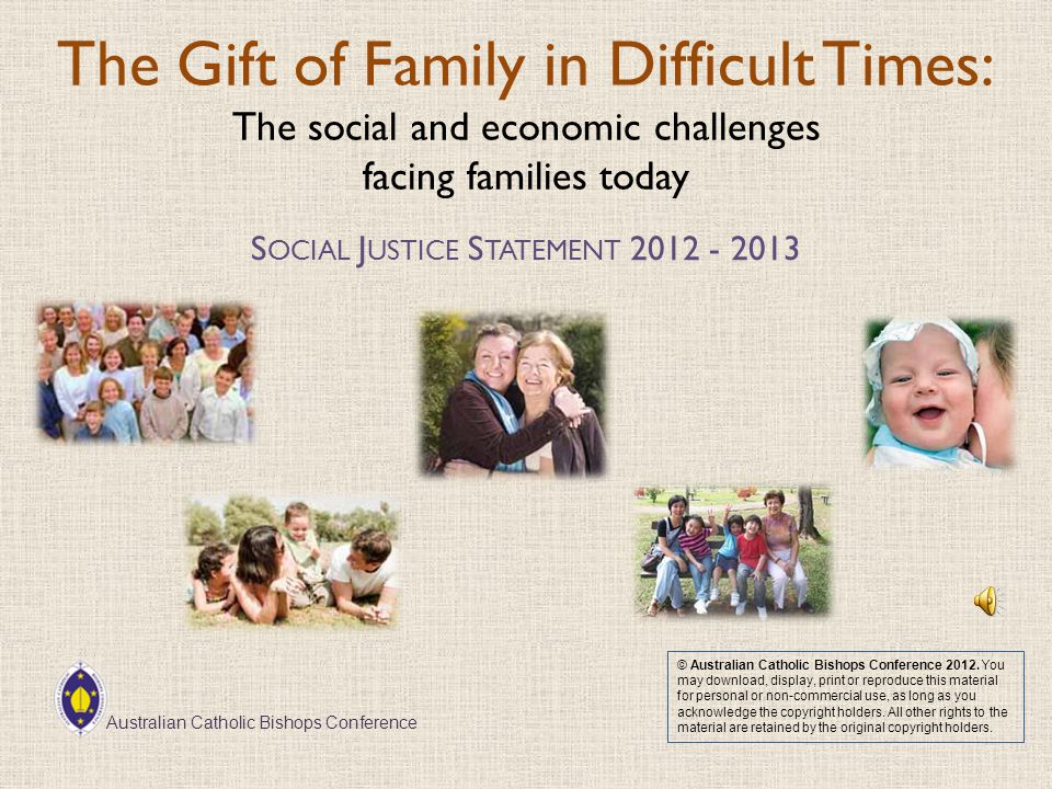 The Gift of Family in Difficult Times: The social and economic challenges facing families today S OCIAL J USTICE S TATEMENT 2012 - 2013 © Australian Catholic Bishops Conference 2012.