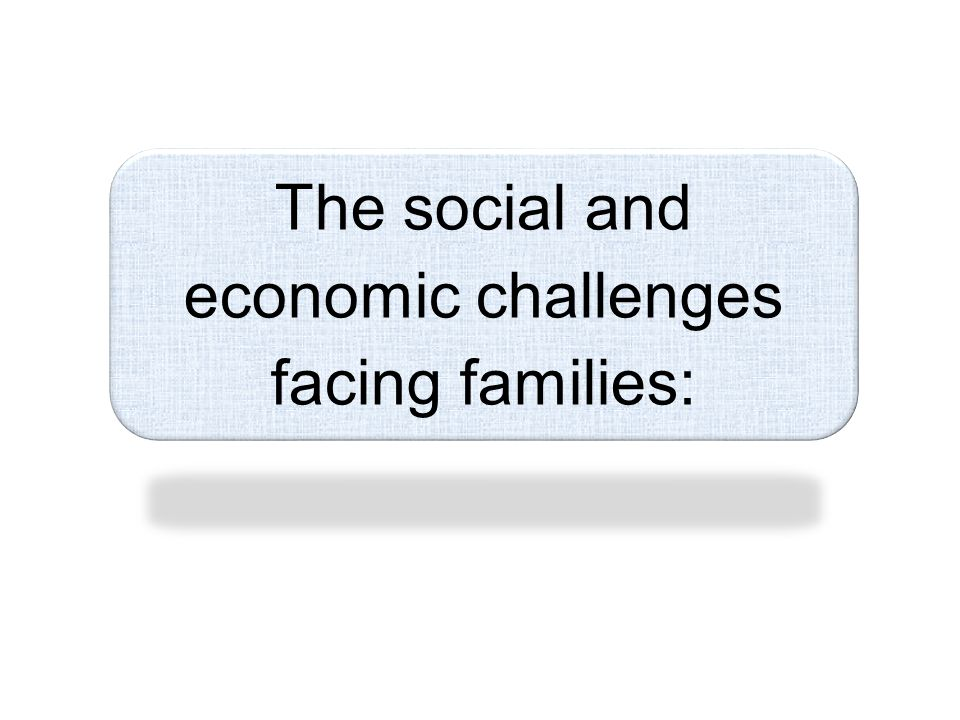 The social and economic challenges facing families: