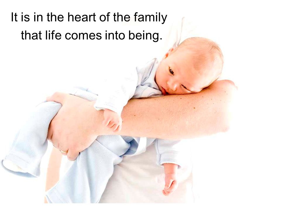 It is in the heart of the family that life comes into being.