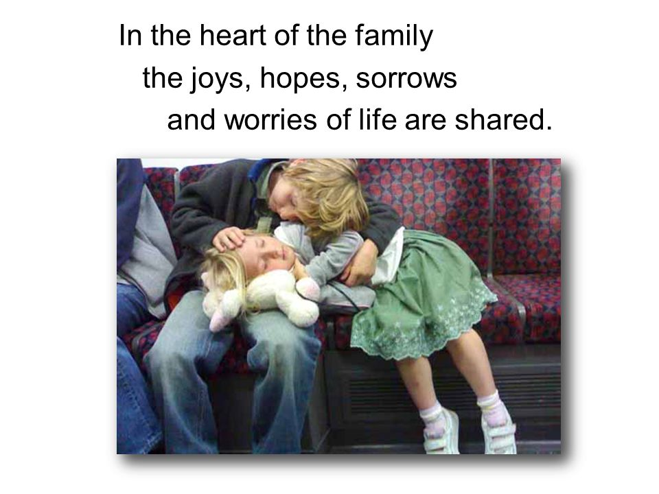 In the heart of the family the joys, hopes, sorrows and worries of life are shared.