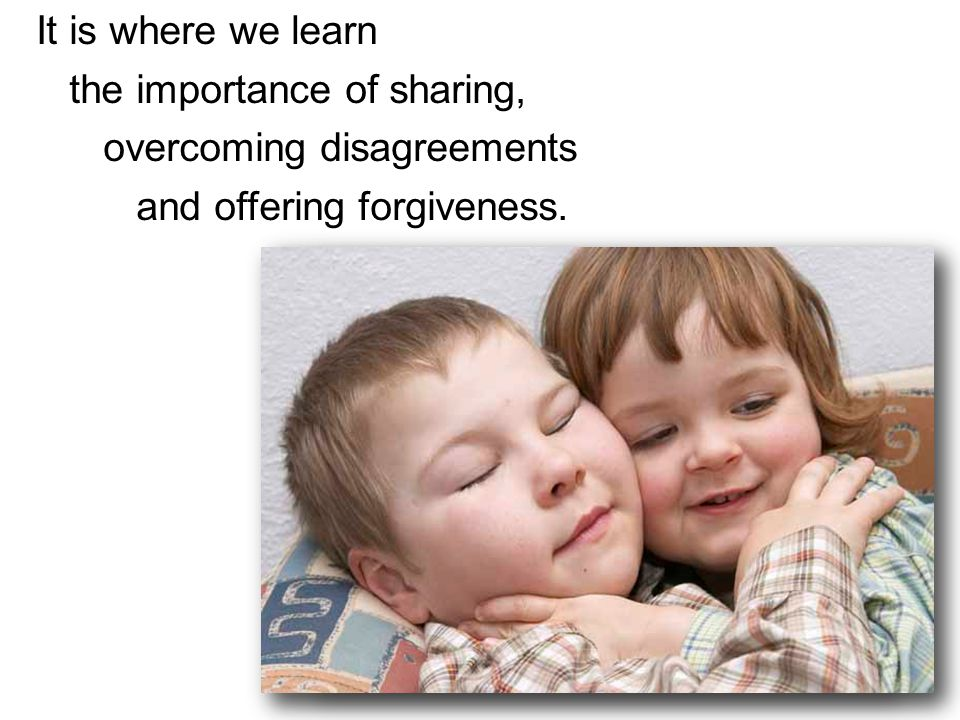 It is where we learn the importance of sharing, overcoming disagreements and offering forgiveness..