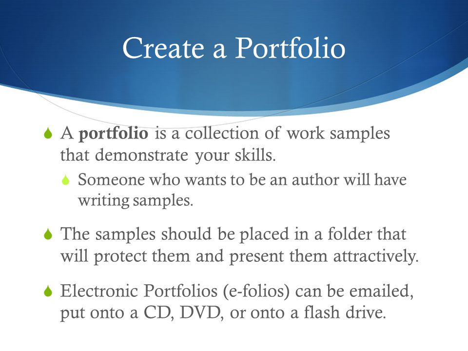 Create a Portfolio  A portfolio is a collection of work samples that demonstrate your skills.