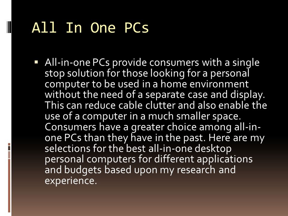 All In One PCs  All-in-one PCs provide consumers with a single stop solution for those looking for a personal computer to be used in a home environment without the need of a separate case and display.