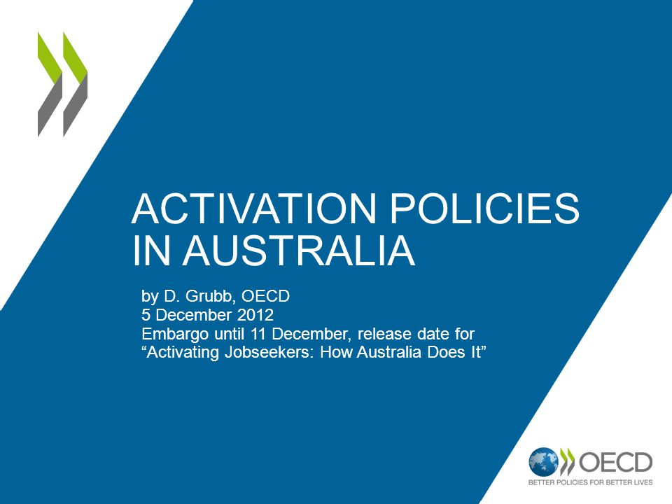 """ACTIVATION POLICIES IN AUSTRALIA by D. Grubb, OECD 5 December 2012 Embargo until 11 December, release date for """"Activating Jobseekers: How Australia D"""