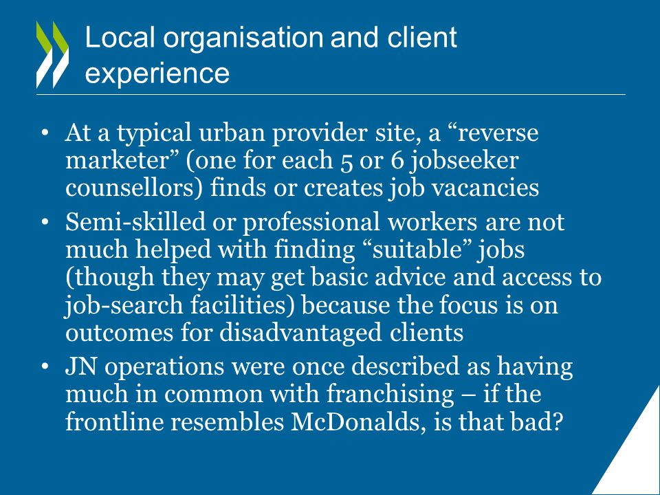 Local organisation and client experience At a typical urban provider site, a reverse marketer (one for each 5 or 6 jobseeker counsellors) finds or creates job vacancies Semi-skilled or professional workers are not much helped with finding suitable jobs (though they may get basic advice and access to job-search facilities) because the focus is on outcomes for disadvantaged clients JN operations were once described as having much in common with franchising – if the frontline resembles McDonalds, is that bad
