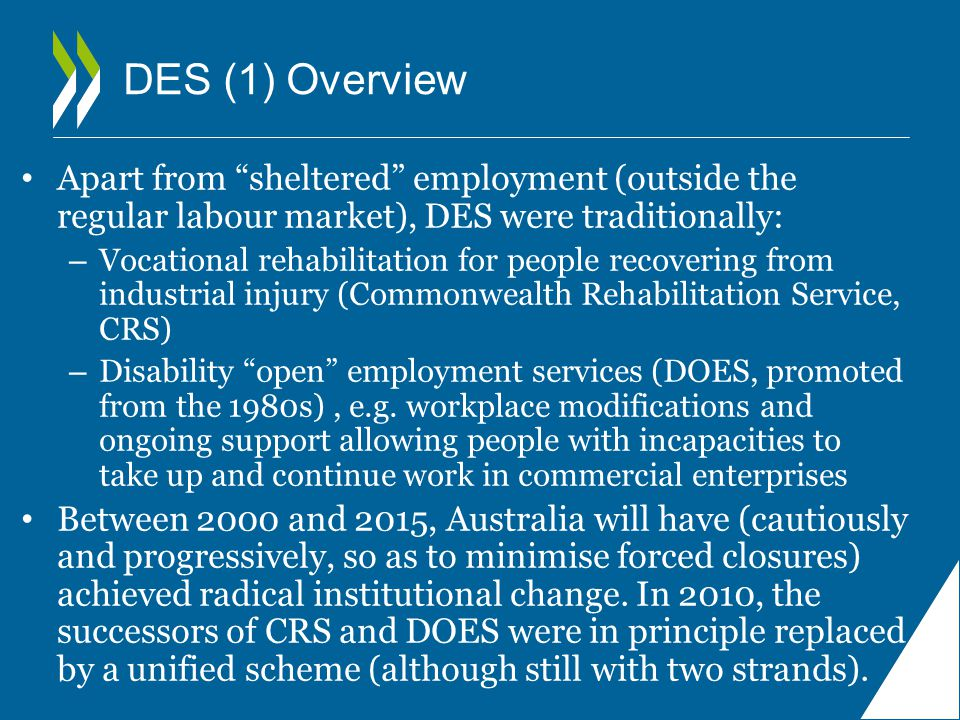 DES (1) Overview Apart from sheltered employment (outside the regular labour market), DES were traditionally: – Vocational rehabilitation for people recovering from industrial injury (Commonwealth Rehabilitation Service, CRS) – Disability open employment services (DOES, promoted from the 1980s), e.g.