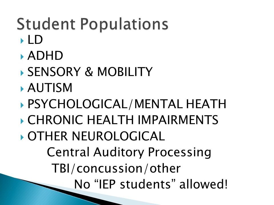  LD  ADHD  SENSORY & MOBILITY  AUTISM  PSYCHOLOGICAL/MENTAL HEATH  CHRONIC HEALTH IMPAIRMENTS  OTHER NEUROLOGICAL Central Auditory Processing TBI/concussion/other No IEP students allowed!