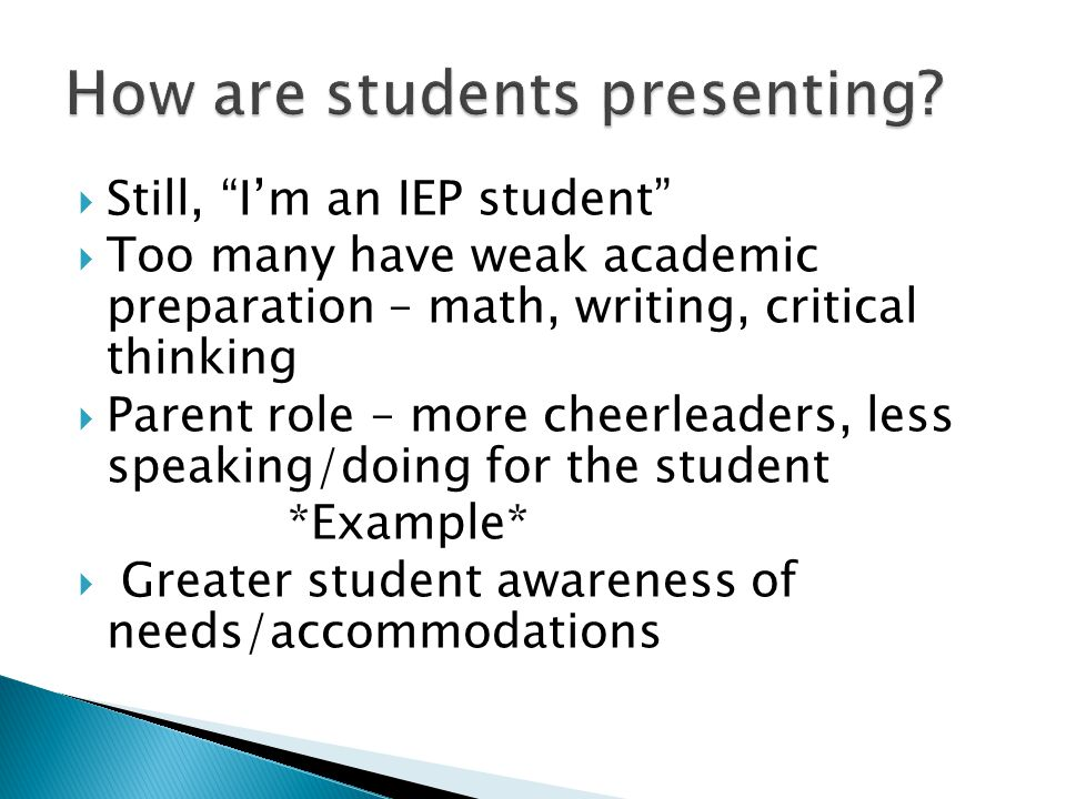 """ Still, """"I'm an IEP student""""  Too many have weak academic preparation – math, writing, critical thinking  Parent role – more cheerleaders, less spe"""