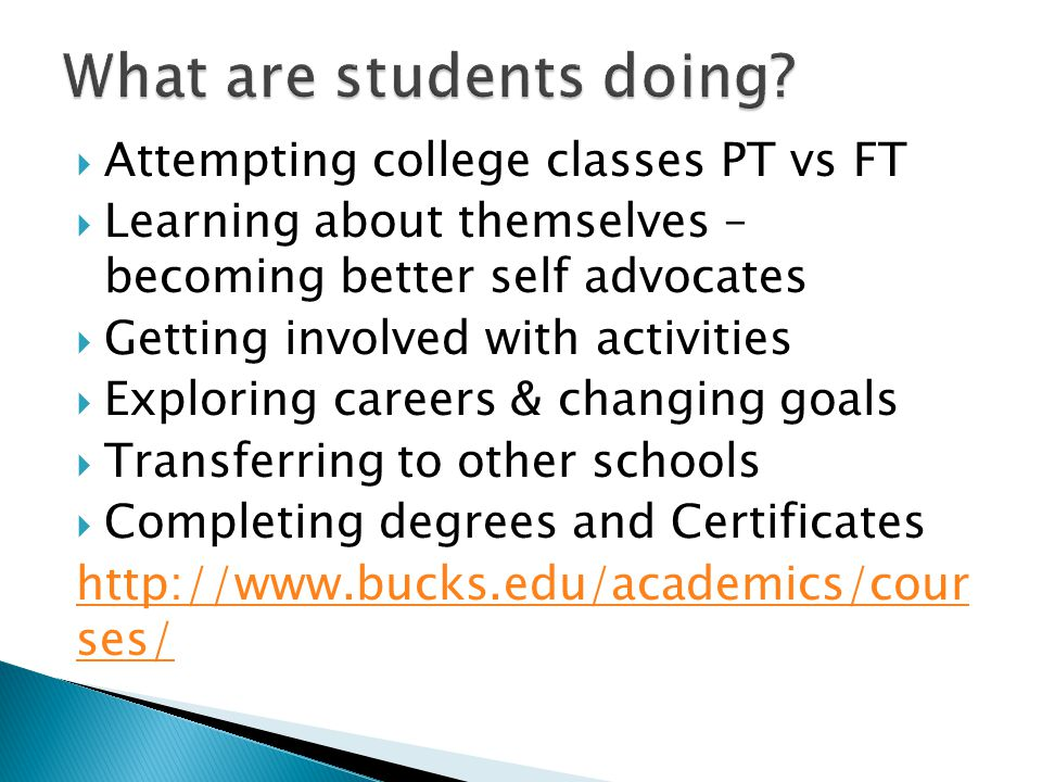 Attempting college classes PT vs FT  Learning about themselves – becoming better self advocates  Getting involved with activities  Exploring careers & changing goals  Transferring to other schools  Completing degrees and Certificates http://www.bucks.edu/academics/cour ses/