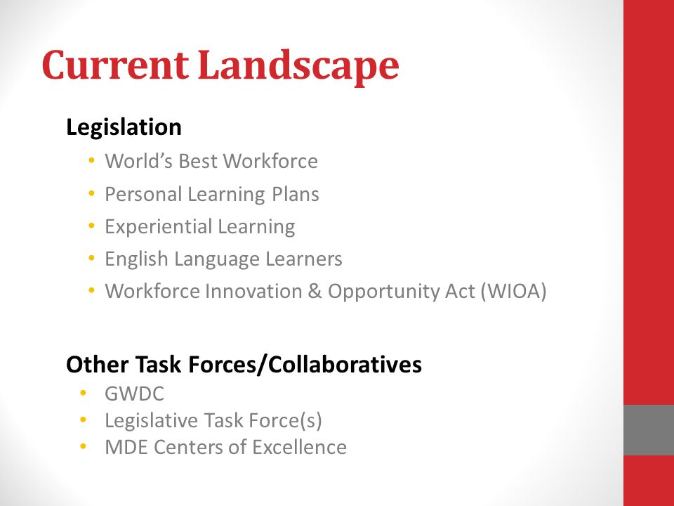 Current Landscape Legislation World's Best Workforce Personal Learning Plans Experiential Learning English Language Learners Workforce Innovation & Opportunity Act (WIOA) Other Task Forces/Collaboratives GWDC Legislative Task Force(s) MDE Centers of Excellence