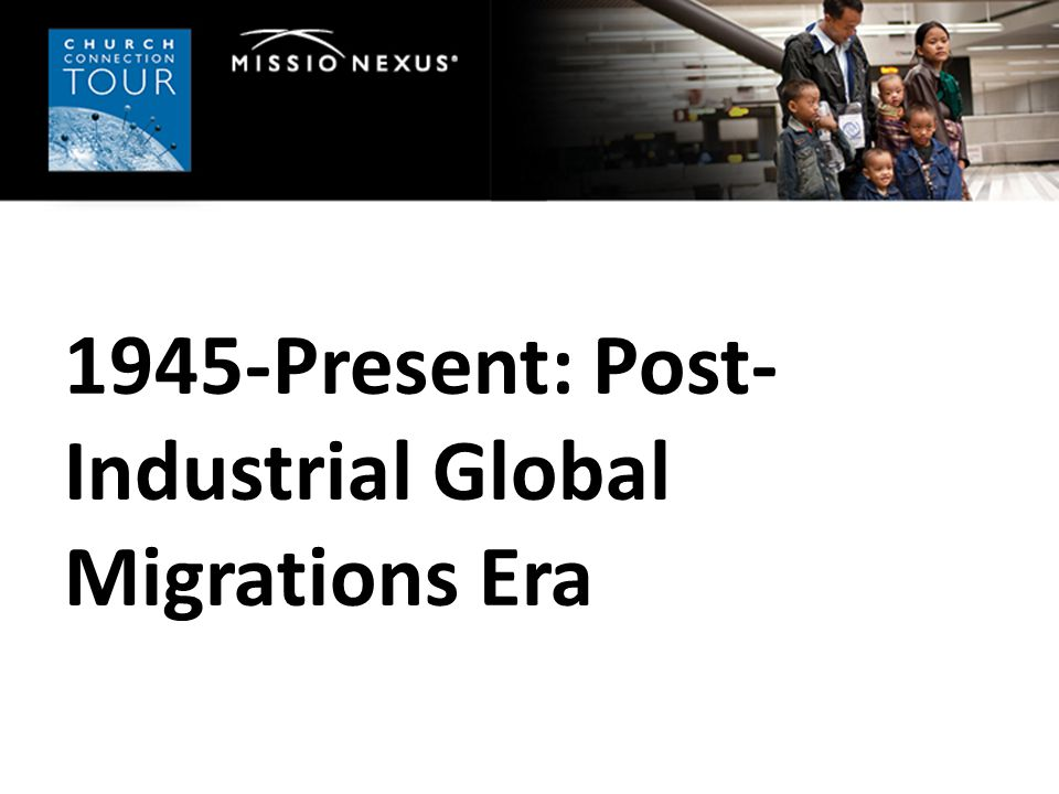 1945-Present: Post- Industrial Global Migrations Era