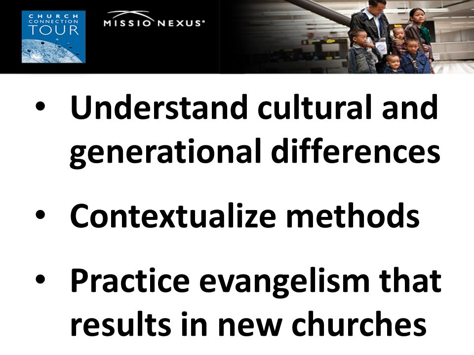 Understand cultural and generational differences Contextualize methods Practice evangelism that results in new churches