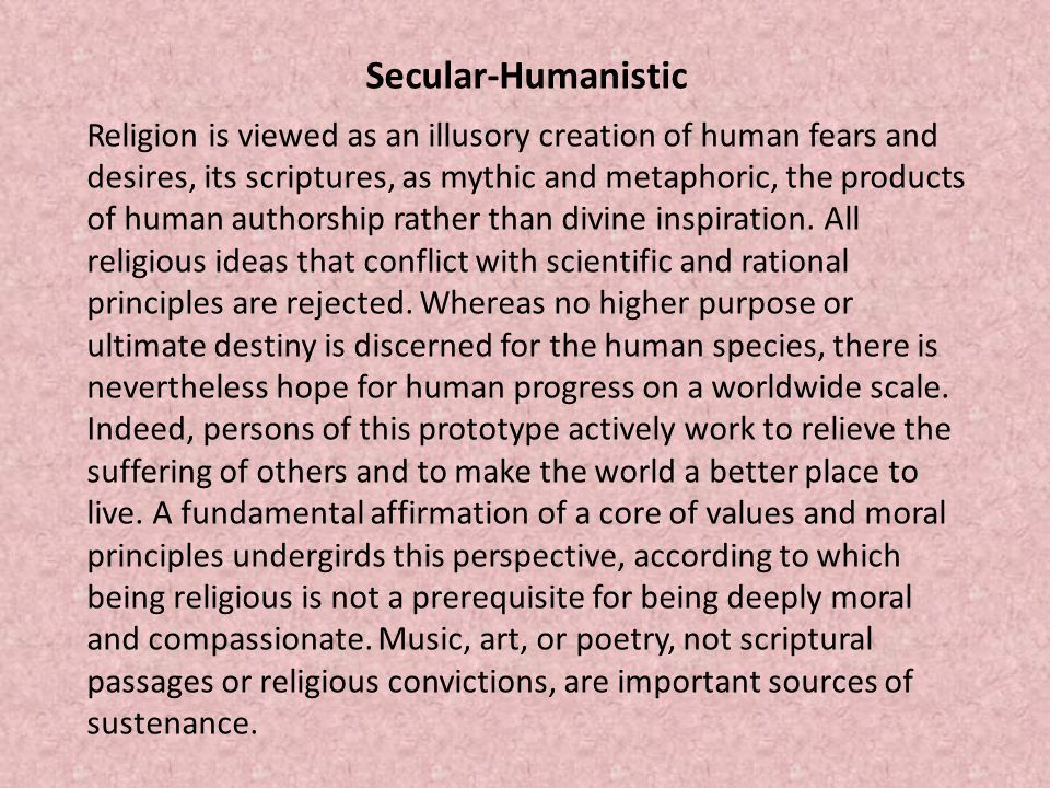 Secular-Humanistic Religion is viewed as an illusory creation of human fears and desires, its scriptures, as mythic and metaphoric, the products of human authorship rather than divine inspiration.