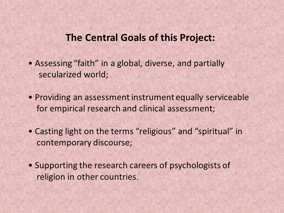 The Central Goals of this Project: Assessing faith in a global, diverse, and partially secularized world; Providing an assessment instrument equally serviceable for empirical research and clinical assessment; Casting light on the terms religious and spiritual in contemporary discourse; Supporting the research careers of psychologists of religion in other countries.