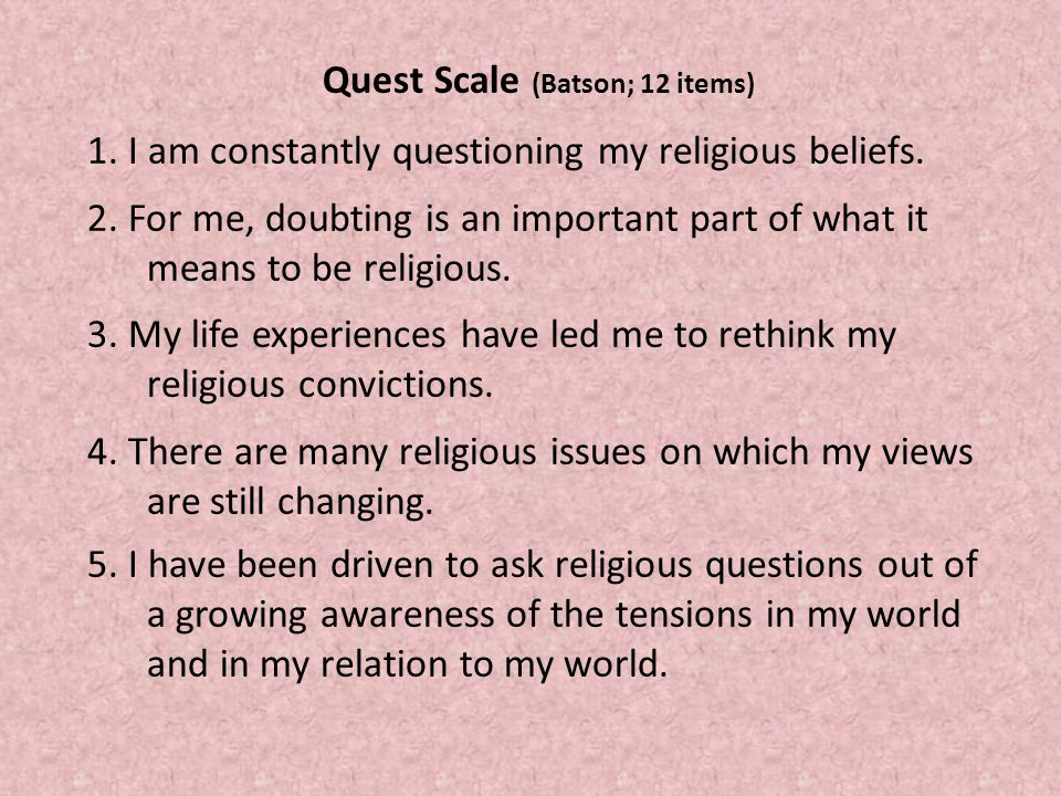 Quest Scale (Batson; 12 items) 1. I am constantly questioning my religious beliefs.