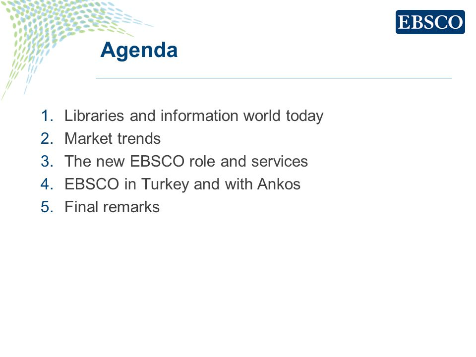 Agenda 1.Libraries and information world today 2.Market trends 3.The new EBSCO role and services 4.EBSCO in Turkey and with Ankos 5.Final remarks