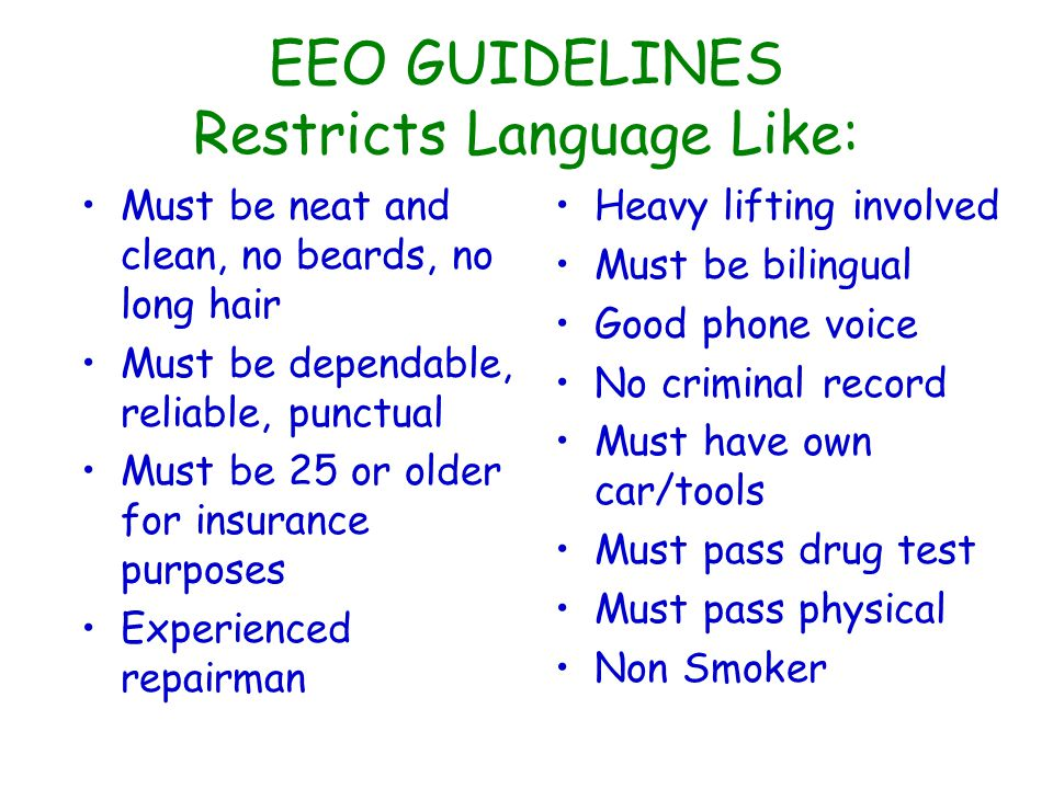 EEO GUIDELINES Restricts Language Like: Must be neat and clean, no beards, no long hair Must be dependable, reliable, punctual Must be 25 or older for insurance purposes Experienced repairman Heavy lifting involved Must be bilingual Good phone voice No criminal record Must have own car/tools Must pass drug test Must pass physical Non Smoker