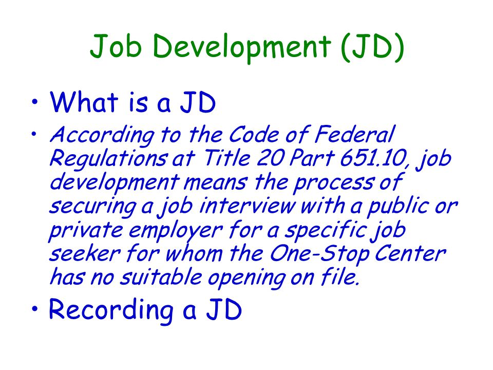 Job Development (JD) What is a JD According to the Code of Federal Regulations at Title 20 Part 651.10, job development means the process of securing a job interview with a public or private employer for a specific job seeker for whom the One-Stop Center has no suitable opening on file.