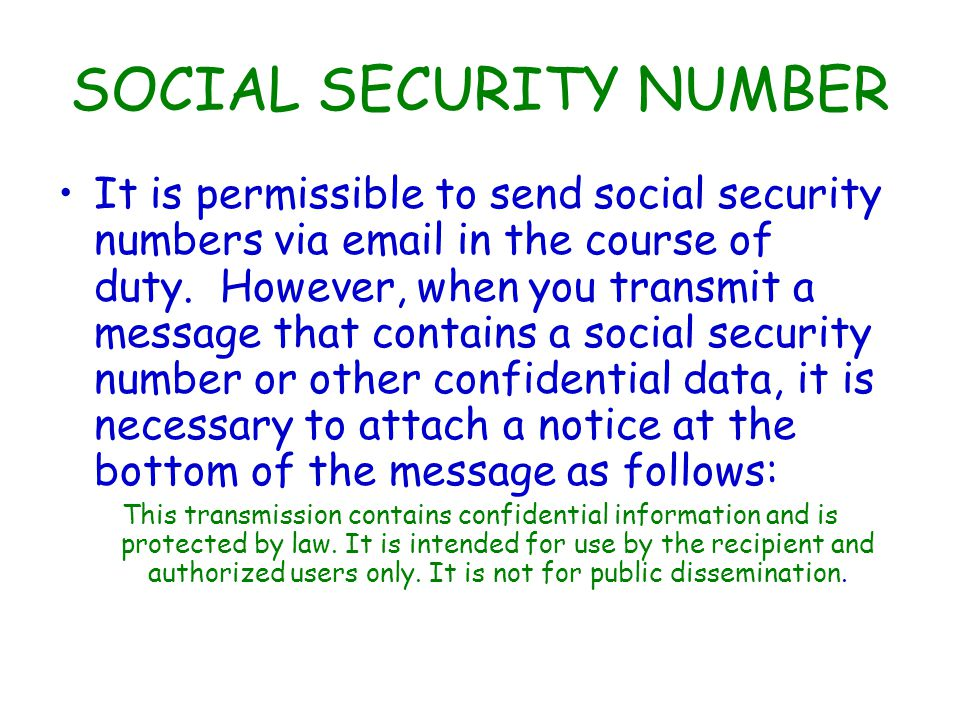 SOCIAL SECURITY NUMBER It is permissible to send social security numbers via email in the course of duty.