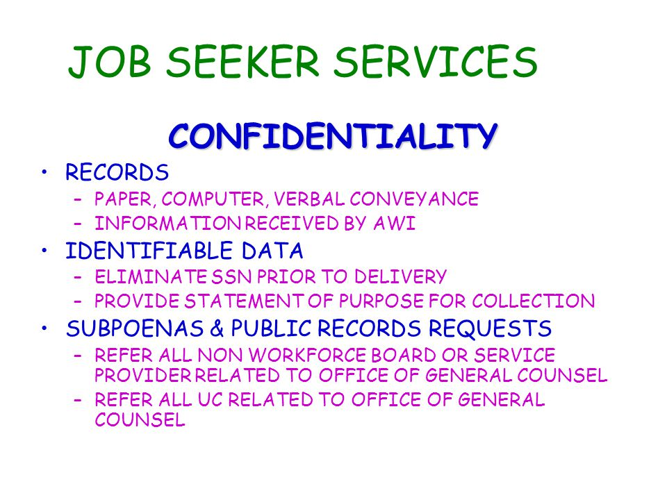 JOB SEEKER SERVICES CONFIDENTIALITY RECORDS –PAPER, COMPUTER, VERBAL CONVEYANCE –INFORMATION RECEIVED BY AWI IDENTIFIABLE DATA –ELIMINATE SSN PRIOR TO DELIVERY –PROVIDE STATEMENT OF PURPOSE FOR COLLECTION SUBPOENAS & PUBLIC RECORDS REQUESTS –REFER ALL NON WORKFORCE BOARD OR SERVICE PROVIDER RELATED TO OFFICE OF GENERAL COUNSEL –REFER ALL UC RELATED TO OFFICE OF GENERAL COUNSEL