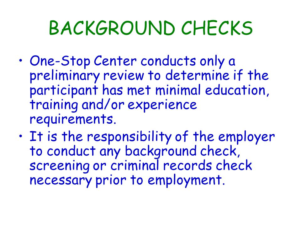 BACKGROUND CHECKS One-Stop Center conducts only a preliminary review to determine if the participant has met minimal education, training and/or experience requirements.