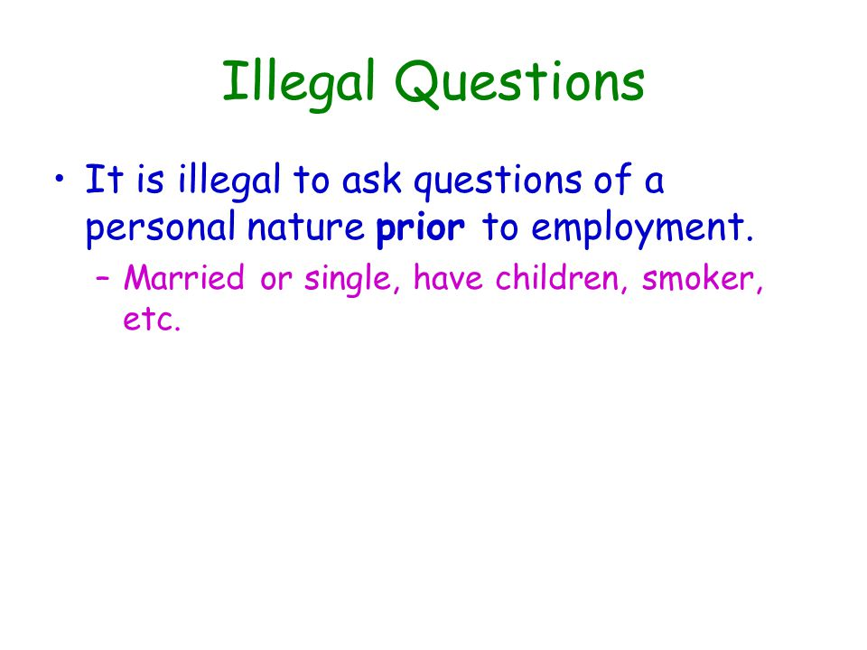 Illegal Questions It is illegal to ask questions of a personal nature prior to employment.