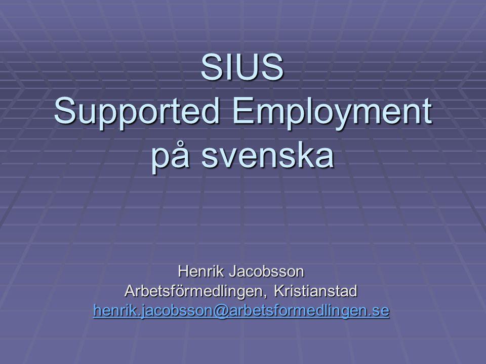 SIUS Supported Employment på svenska Henrik Jacobsson Arbetsförmedlingen, Kristianstad henrik.jacobsson@arbetsformedlingen.se henrik.jacobsson@arbetsf