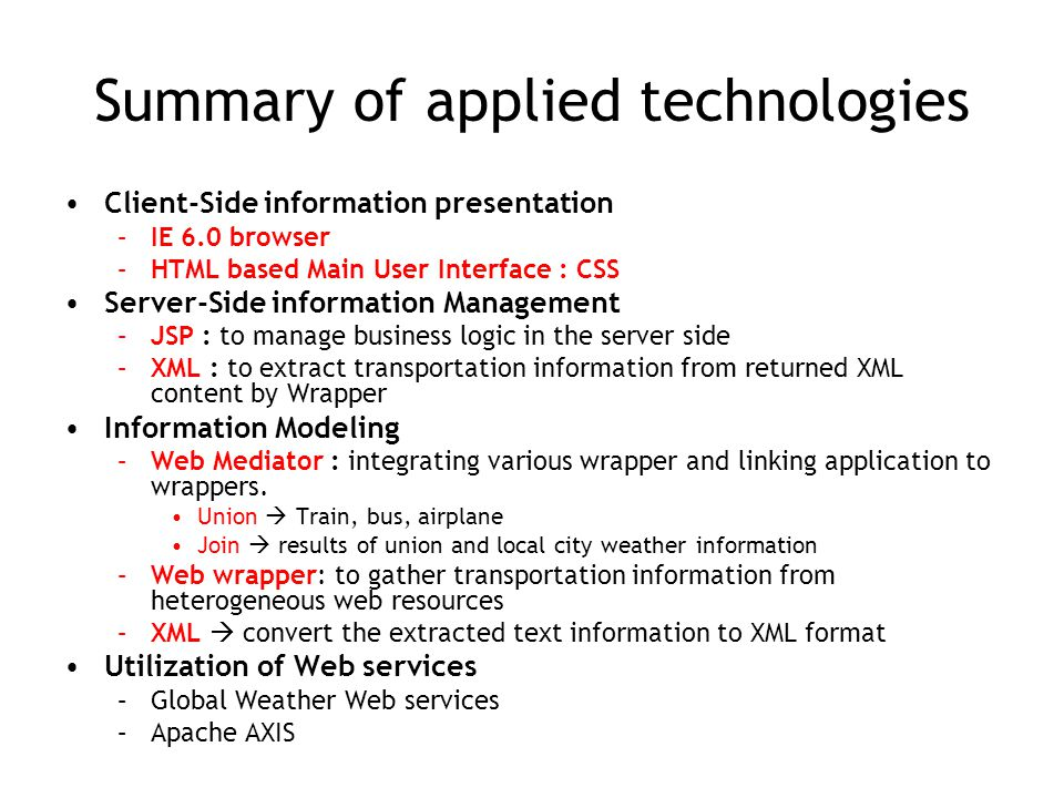 Summary of applied technologies Client-Side information presentation –IE 6.0 browser –HTML based Main User Interface : CSS Server-Side information Management –JSP : to manage business logic in the server side –XML : to extract transportation information from returned XML content by Wrapper Information Modeling –Web Mediator : integrating various wrapper and linking application to wrappers.