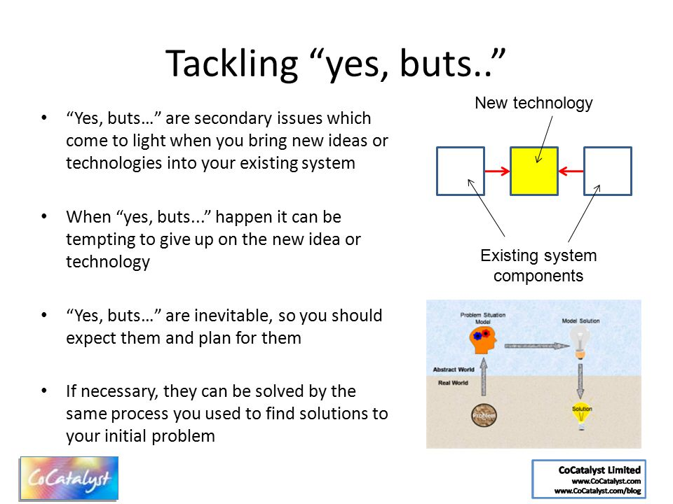 "Tackling ""yes, buts.."" ""Yes, buts…"" are secondary issues which come to light when you bring new ideas or technologies into your existing system When """