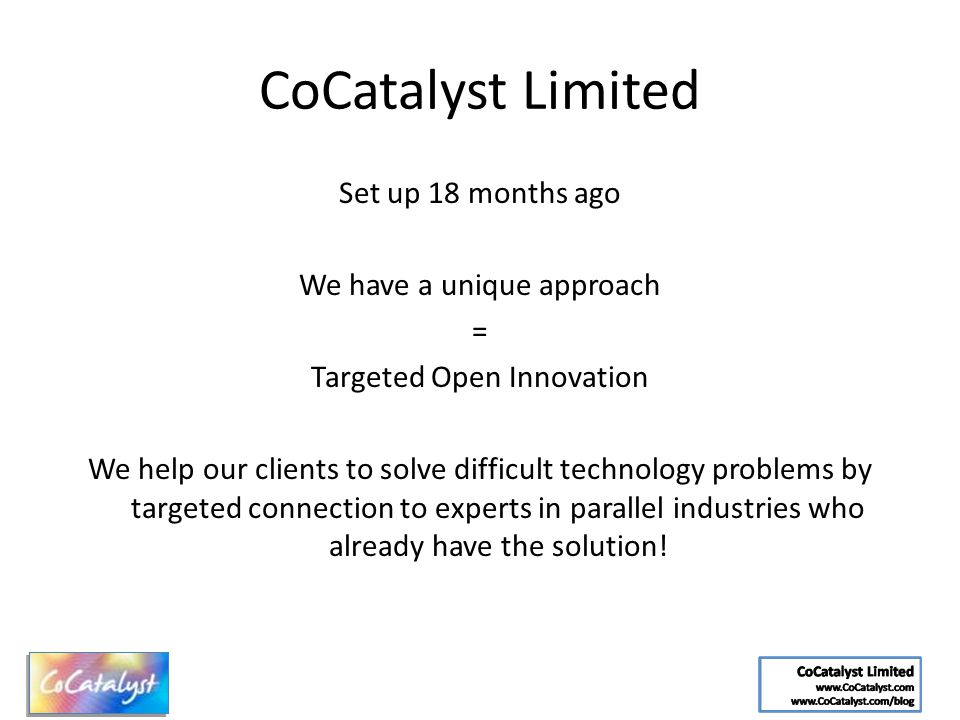 CoCatalyst Limited Set up 18 months ago We have a unique approach = Targeted Open Innovation We help our clients to solve difficult technology problem