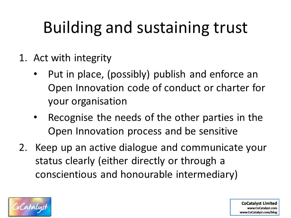 Building and sustaining trust 1.Act with integrity Put in place, (possibly) publish and enforce an Open Innovation code of conduct or charter for your