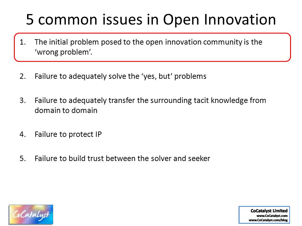 5 common issues in Open Innovation 1.The initial problem posed to the open innovation community is the 'wrong problem'. 2.Failure to adequately solve