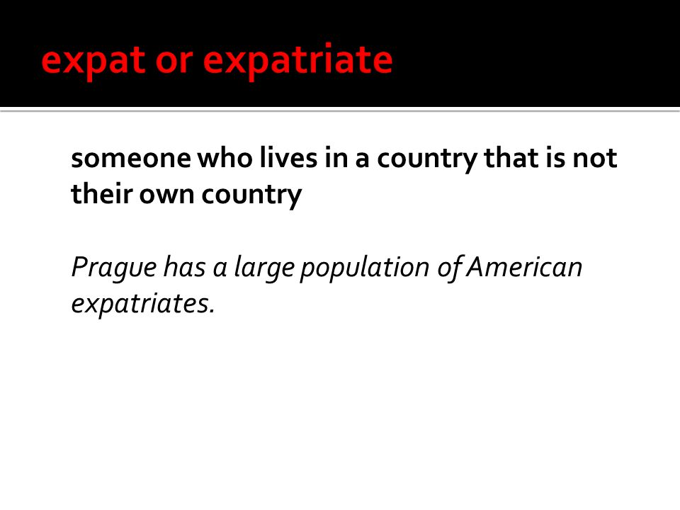 someone who lives in a country that is not their own country Prague has a large population of American expatriates.