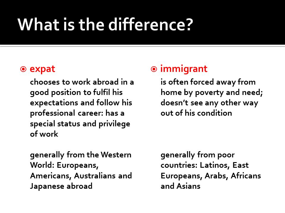  expat chooses to work abroad in a good position to fulfil his expectations and follow his professional career: has a special status and privilege of work generally from the Western World: Europeans, Americans, Australians and Japanese abroad  immigrant is often forced away from home by poverty and need; doesn't see any other way out of his condition generally from poor countries: Latinos, East Europeans, Arabs, Africans and Asians