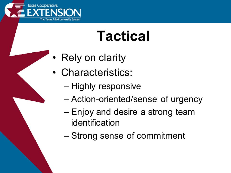 Rely on clarity Characteristics: –Highly responsive –Action-oriented/sense of urgency –Enjoy and desire a strong team identification –Strong sense of commitment Tactical