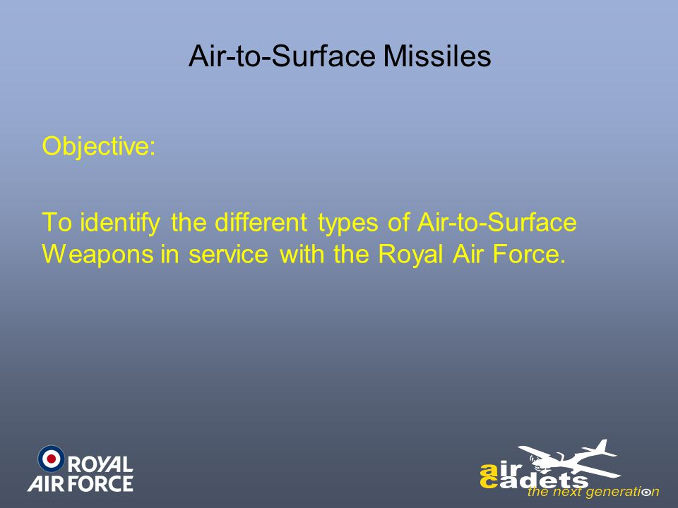 Air-to-Surface Missiles Objective: To identify the different types of Air-to-Surface Weapons in service with the Royal Air Force.