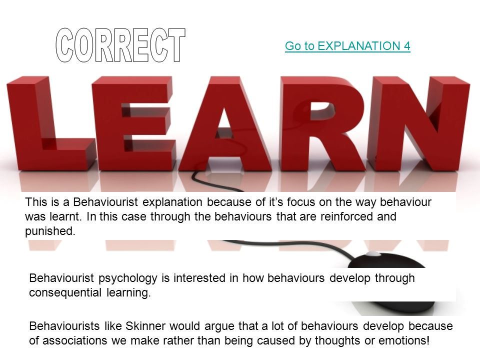 This is a Behaviourist explanation because of it's focus on the way behaviour was learnt. In this case through the behaviours that are reinforced and