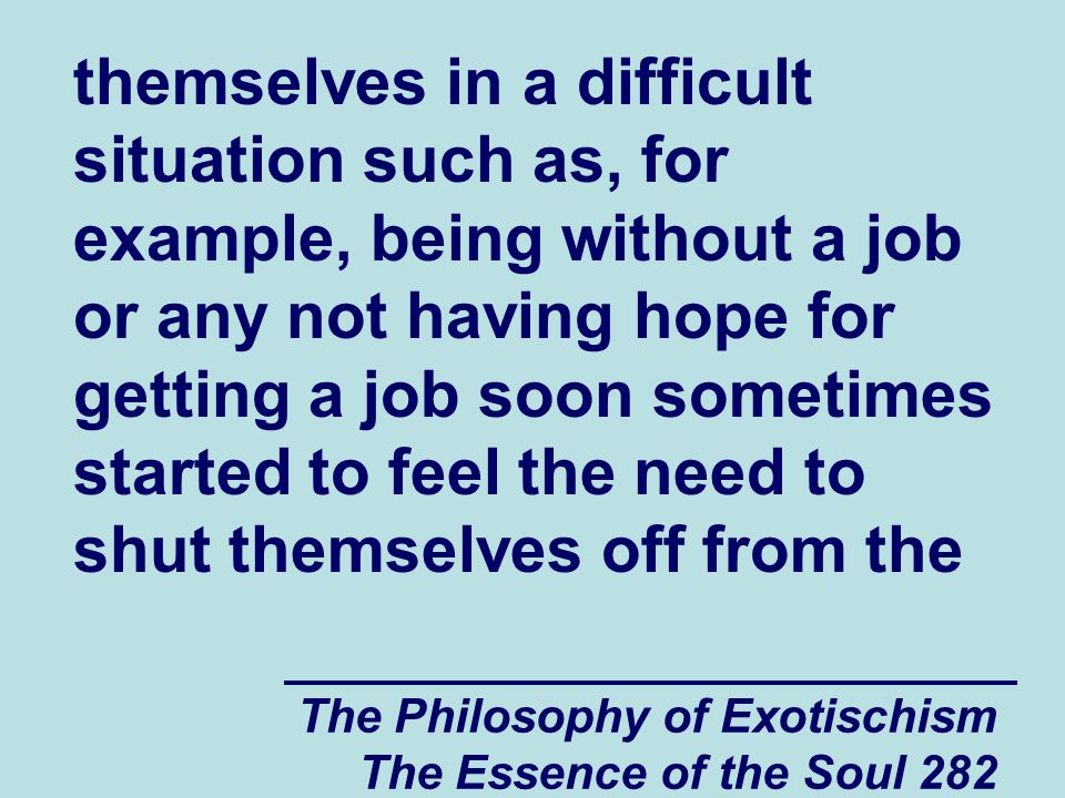 The Philosophy of Exotischism The Essence of the Soul 282 themselves in a difficult situation such as, for example, being without a job or any not hav